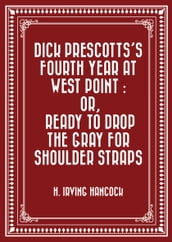Dick Prescotts s Fourth Year at West Point : Or, Ready to Drop the Gray for Shoulder Straps