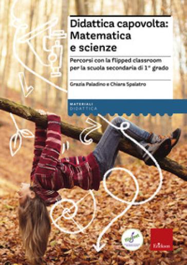 Didattica capovolta: matematica e scienze. Percorsi con la flipped classroom per la scuola secondaria di 1° grado - Grazia Paladino |