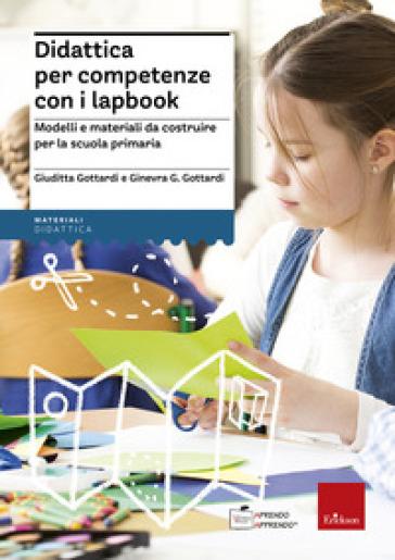 Didattica per competenze con i lapbook. Modelli e materiali da costruire per la scuola primaria - Giuditta Gottardi |