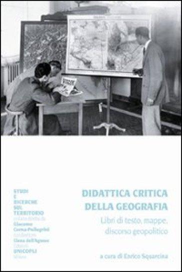 Didattica critica della geografia. Libri di testo, mappe, discorso geopolitico - E. Squarcina | Jonathanterrington.com