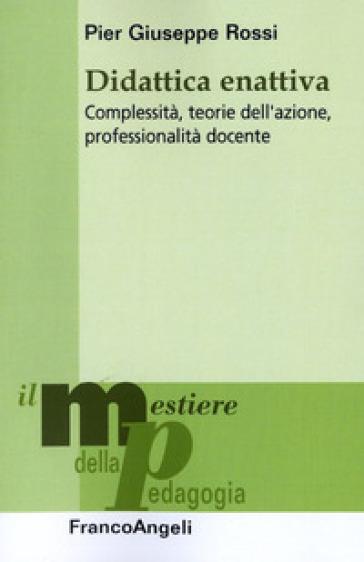 Didattica enattiva. Complessità, teorie dell'azione, professionalità docente - Pier Giuseppe Rossi | Thecosgala.com