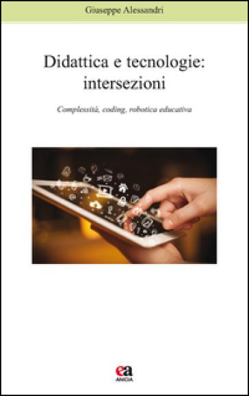 Didattica e tecnologie. Intersezioni. Complessità, coding, robotica educativa - Giuseppe Alessandri |