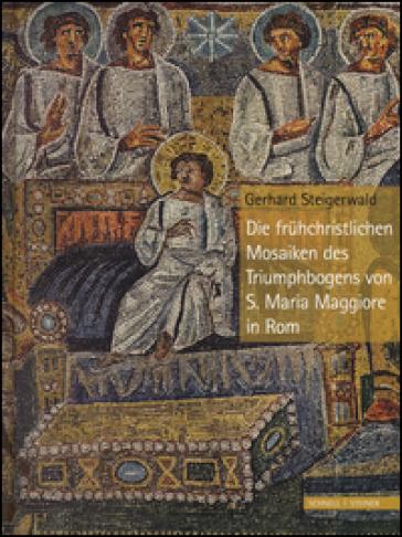 Die Fruehchristlichen Mosaiken des Triumphbogens von S. Maria Maggiore in Rom. Ediz. a colori - Gerhard Steigerwald  