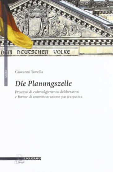 Die Planungszelle. Processi di coinvolgimento deliberativo e forme di amministrazione partecipativa - Giovanni Tonella |
