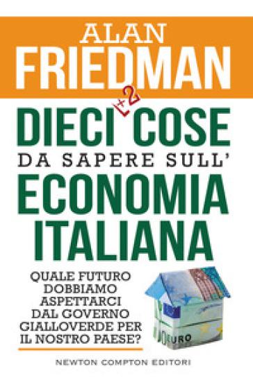 Dieci +2 cose da sapere sull'economia italiana. Quale futuro dobbiamo aspettarci dal governo gialloverde per il nostro paese? - Alan Friedman   Thecosgala.com