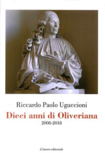 Dieci anni di Oliveriana. 2008-2018 - Riccardo Paolo Uguccioni |