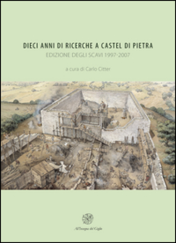 Dieci anni di ricerche a Castel di Pietra. Edizione degli scavi (1997-2007) - C. Citter |