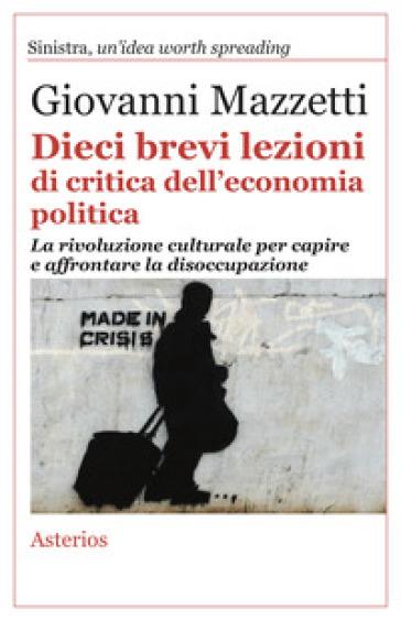 Dieci brevi lezioni di critica dell'economia politica. La rivoluzione culturale per capire e affrontare la disoccupazione - Giovanni Mazzetti | Thecosgala.com