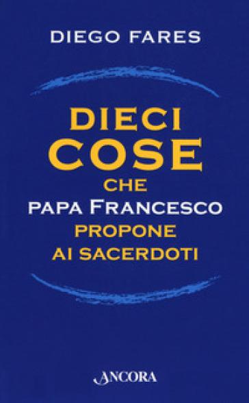 Dieci cose che papa Francesco propone ai sacerdoti - Diego Fares   Kritjur.org