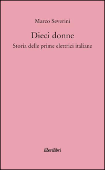 Dieci donne. Storia delle prime dieci elettrici italiane - Marco Severini | Jonathanterrington.com