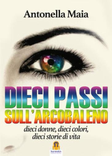 Dieci passi sull'arcobaleno. Dieci donne, dieci colori, dieci storie di vita - Antonella Maia   Kritjur.org