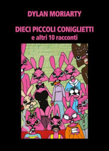 Dieci piccoli coniglietti e altri 10 racconti - Dylan Moriarty | Ericsfund.org