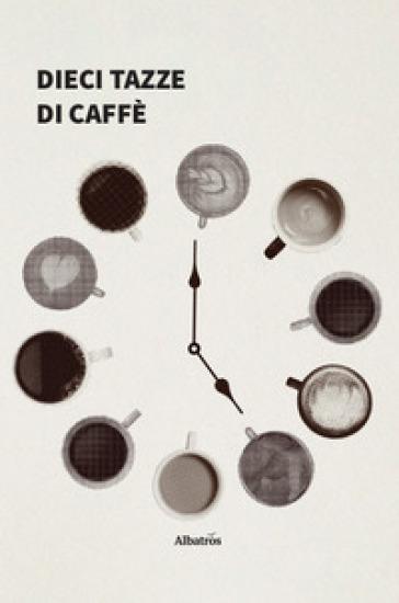 Dieci tazze di caffè - Alessandro Nicodemi |