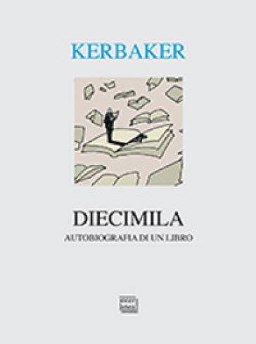 Diecimila. Autobiografia di un libro - Andrea Kerbaker  