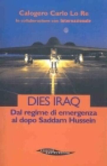Dies Iraq. Dal regime di emergenza al dopo Saddam Hussein - Calogero Carlo Lo Re  