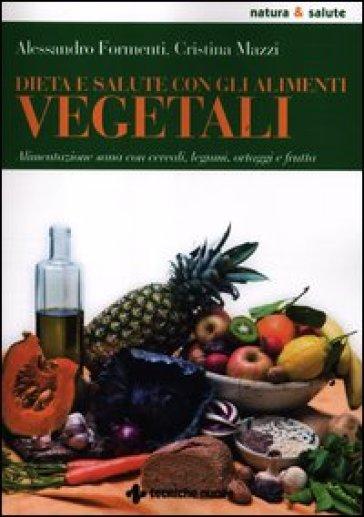 Dieta e salute con gli alimenti vegetali. Alimentazione sana con cereali, legumi, ortaggi e frutta - Alessandro Formenti   Rochesterscifianimecon.com
