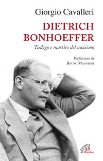 Dietrich Bonhoeffer. Teologo e martire del nazismo - Giorgio Cavalleri |