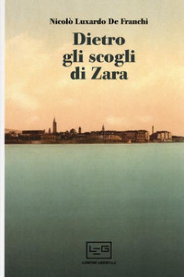 Dietro gli scogli di Zara - Nicolò Luxardo De Franchi |