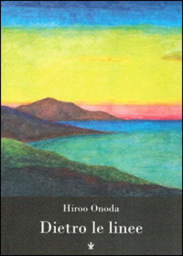 Dietro le linee. Io, solo, per trent'anni in guerra - Hiroo Onoda |