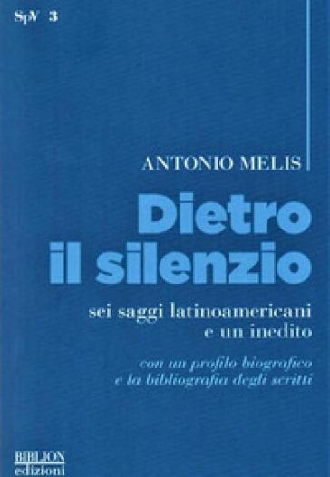 Dietro il silenzio. Sei saggi latinoamericani e un inedito - Antonio Melis |