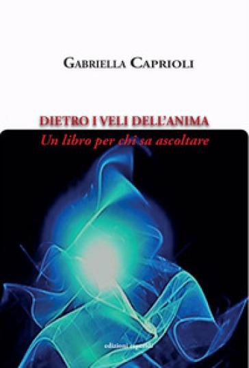 Dietro i veli dell'anima. Un libro per chi sa ascoltare - Gabriella Caprioli |