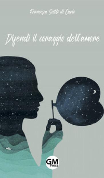 Difendi il coraggio dell'amore - Francesca Scotto di Carlo   Kritjur.org