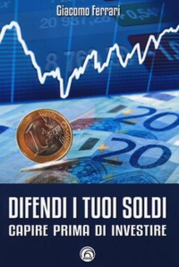 Difendi i tuoi soldi. Capire prima di investire - Giacomo Ferrari   Thecosgala.com