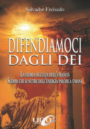 Difendiamoci dagli Dei. La storia occulta dell'umanità. Scopri chi si nutre dell'energia psichica umana - Salvador Freixedo |