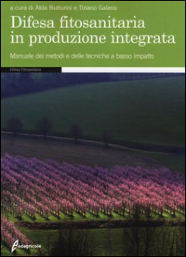 Difesa fitosanitaria in produzione integrata. Manuale dei metodi e delle tecniche a basso impatto - A. Butturini |