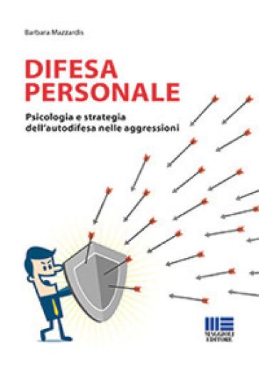 Difesa personale. Psicologia e strategia dell'autodifesa nelle aggressioni - Barbara Mazzardis |