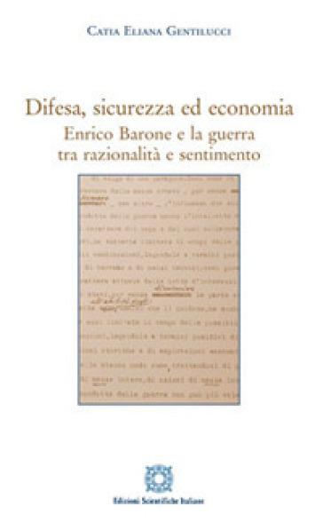 Difesa, sicurezza ed economia. Enrico Barone e la guerra tra razionalità e sentimento - Catia Eliana Gentilucci  
