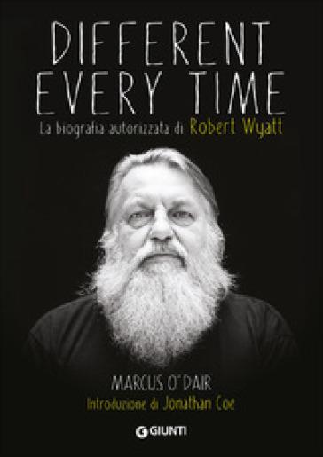 Different every time. La biografia autorizzata di Robert Wyatt - Marcus O'Dair | Thecosgala.com
