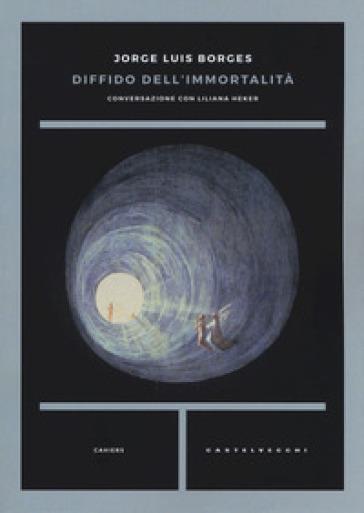 Diffido dell'immortalità. Conversazione con Liliana Heker - Jorge Luis Borges  