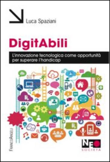 Digitabili. L'innovazione tecnologica come opportunità per superare l'handicap - Luca Spaziani | Jonathanterrington.com