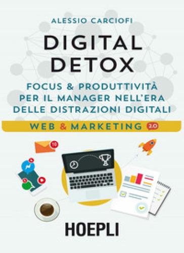 Digital Detox. Focus & produttività per il manager nell'era delle distrazioni digitali - Alessio Carciofi | Ericsfund.org