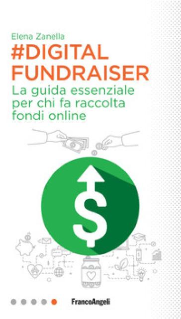 Digital Fundraiser. La guida essenziale per chi fa raccolta fondi online - Elena Zanella |