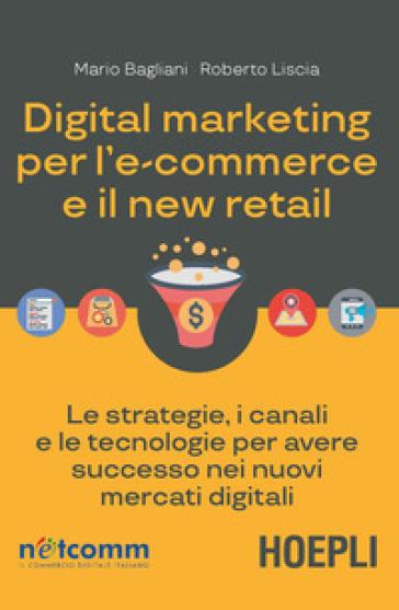 Digital marketing per l'e-commerce e il new retail. Le strategie, i canali e le tecnologie per avere successo nei nuovi mercati digitali - Mario Bagliani | Thecosgala.com