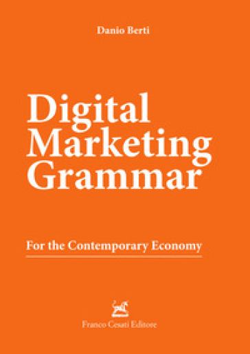 Digital marketing grammar. For the contemporary economy - Danio Berti |