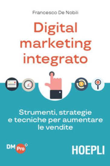 Digital marketing integrato. Strumenti, strategie e tecniche per aumentare le vendite - Francesco De Nobili | Thecosgala.com