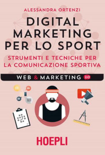 Digital marketing per lo sport. Strumenti e tecniche per la comunicazione sportiva - Alessandra Ortenzi |