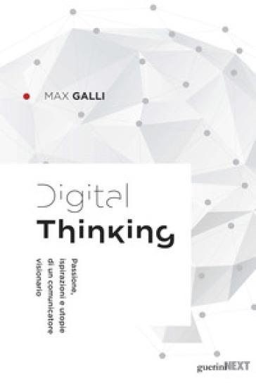 Digital thinking. Passioni, ispirazioni e utopie di un comunicatore visionario - Max Galli pdf epub