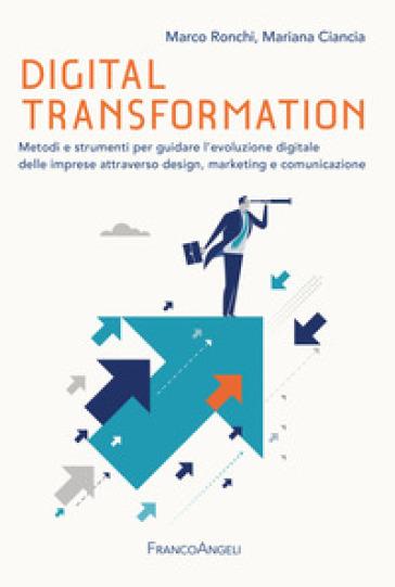 Digital transformation. Metodi e strumenti per guidare l'evoluzione digitale delle imprese attraverso design, marketing e comunicazione - Marco Ronchi |