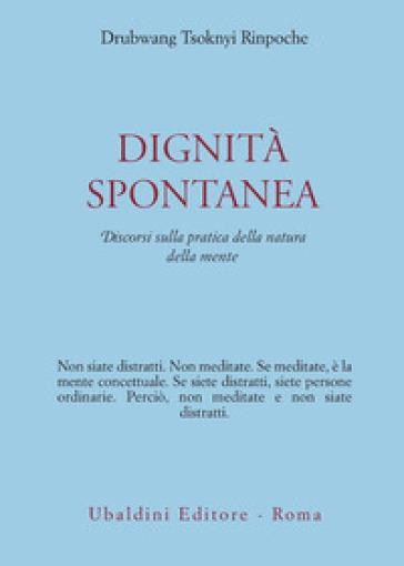 Dignità spontanea. Discorsi sulla pratica della natura della mente - Drubwang (Rinpoche) Tsoknyi  