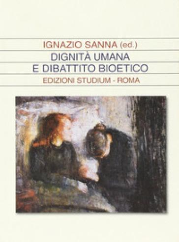 Dignità umana e dibattito bioetico - Ignazio Sanna |