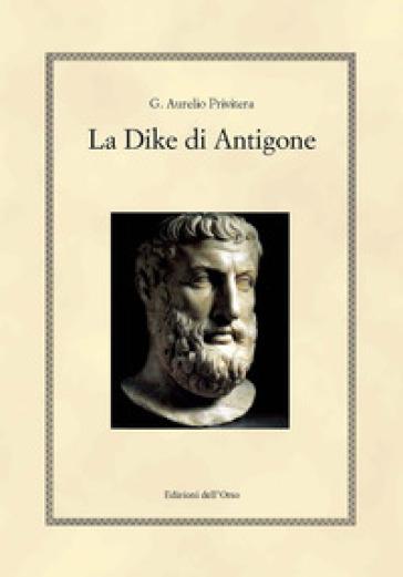 La Dike di Antigone. Testo italiano e greco. Ediz. bilingue - G. Aurelio Privitera |