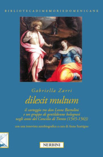 Dilexit multum. Il carteggio tra don Leone Bartolini e un gruppo di gentildonne bolognesi negli anni del concilio di Trento (1545-1563) - Gabriella Zarri |