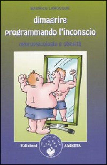Dimagrire programmando l'inconscio. Neuropsicologia e obesità - Maurice Larocque |