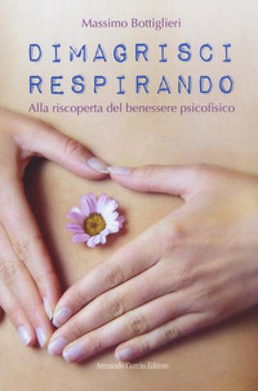 Dimagrisci respirando. Alla riscoperta del benessere psicofisico - Massimo Bottiglieri |