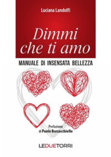 Dimmi che ti amo. Manuale di insensata bellezza - Luciana Landolfi | Thecosgala.com