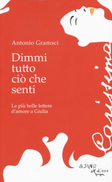 Dimmi tutto ciò che senti. Le più belle lettere d'amore a Giulia - Antonio Gramsci |